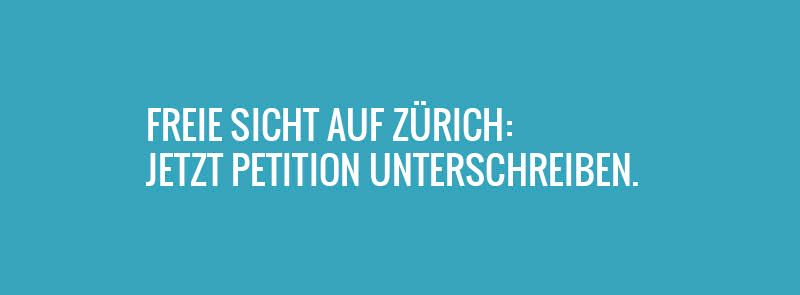 Freie Sicht auf Zürich: Petition unterschreiben. www.schoenes-zuerich.ch